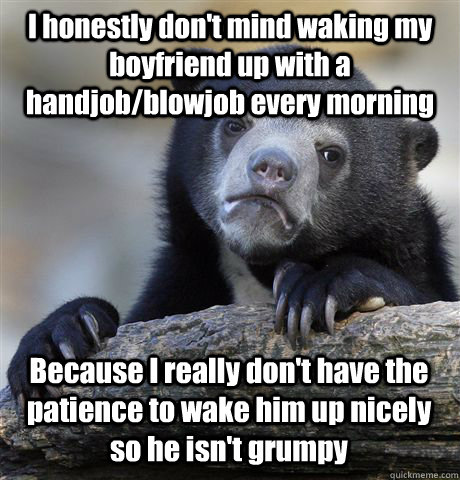 I honestly don't mind waking my boyfriend up with a handjob/blowjob every morning Because I really don't have the patience to wake him up nicely so he isn't grumpy - I honestly don't mind waking my boyfriend up with a handjob/blowjob every morning Because I really don't have the patience to wake him up nicely so he isn't grumpy  Confession Bear