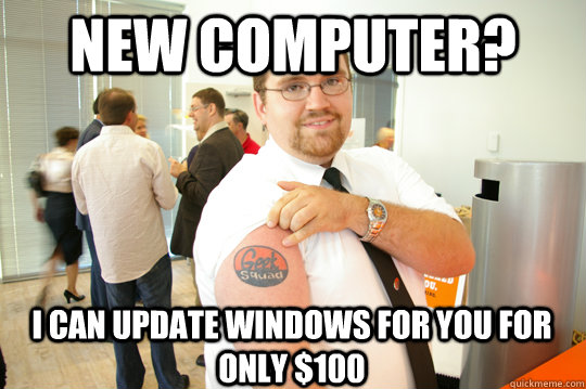 New Computer? I can update windows for you for only $100 - New Computer? I can update windows for you for only $100  GeekSquad Gus