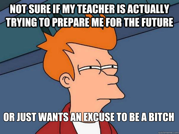 Not sure if my teacher is actually trying to prepare me for the future or just wants an excuse to be a bitch - Not sure if my teacher is actually trying to prepare me for the future or just wants an excuse to be a bitch  Futurama Fry
