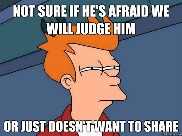 Not sure if he's afraid we will judge him Or just doesn't want to share - Not sure if he's afraid we will judge him Or just doesn't want to share  Futurama Fry