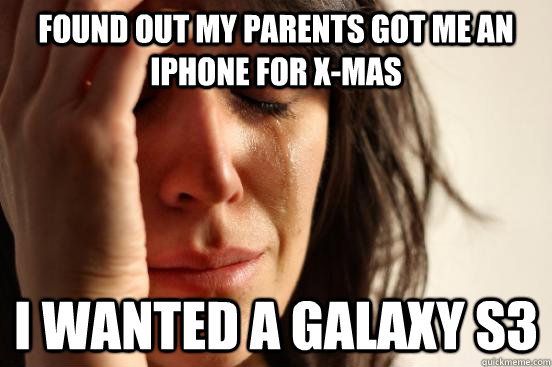 found out my parents got me an iPhone for x-mas I wanted a galaxy s3 - found out my parents got me an iPhone for x-mas I wanted a galaxy s3  Atheist First World Problems