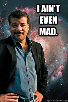 I ain't even mad.  - I ain't even mad.   Neil deGrasse Tyson