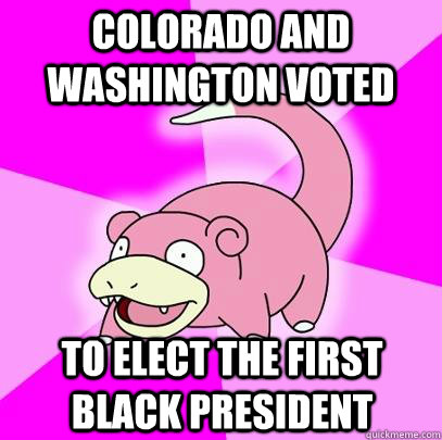 Colorado and Washington voted to elect the first black president - Colorado and Washington voted to elect the first black president  Slowpoke
