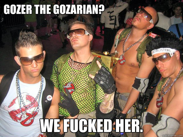 Gozer the Gozarian? We fucked her.