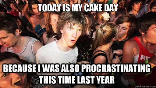 Today is my cake day Because I was also procrastinating this time last year - Today is my cake day Because I was also procrastinating this time last year  Sudden Clarity Clarence
