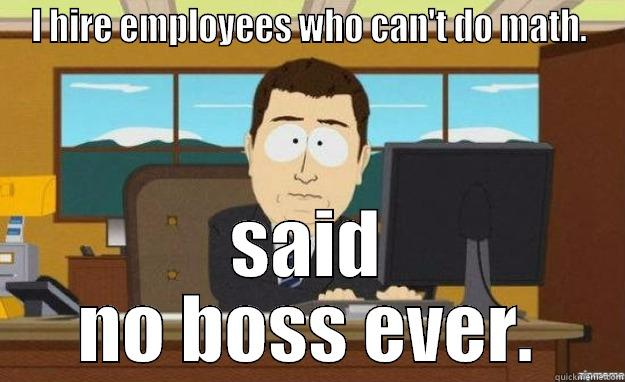 I HIRE EMPLOYEES WHO CAN'T DO MATH. SAID NO BOSS EVER. aaaand its gone