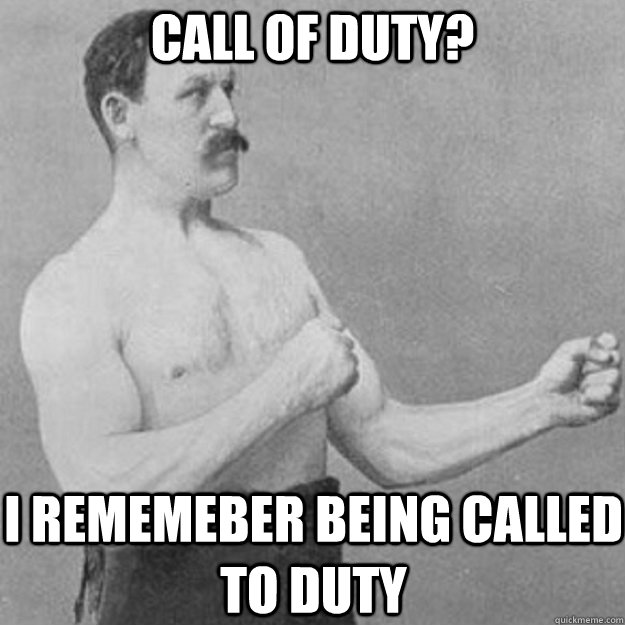 Call of duty? I rememeber being called to duty - Call of duty? I rememeber being called to duty  overly manly man