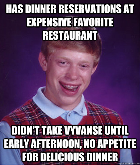 has dinner reservations at expensive favorite restaurant didn't take vyvanse until early afternoon, no appetite for delicious dinner - has dinner reservations at expensive favorite restaurant didn't take vyvanse until early afternoon, no appetite for delicious dinner  Bad Luck Brian