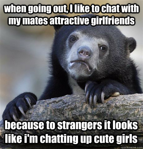 when going out, I like to chat with my mates attractive girlfriends  because to strangers it looks like i'm chatting up cute girls - when going out, I like to chat with my mates attractive girlfriends  because to strangers it looks like i'm chatting up cute girls  Confession Bear