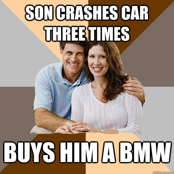 son crashes car three times buys him a bmw - son crashes car three times buys him a bmw  Scumbag Parents