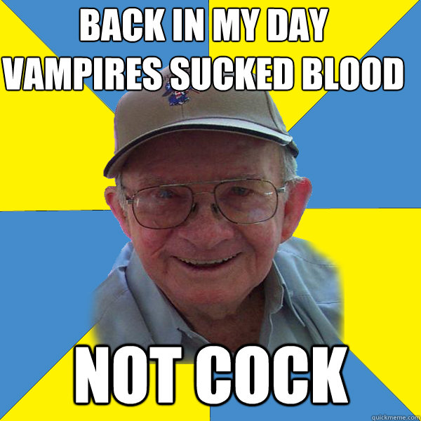 Back IN MY DAY vampires sucked blood not cock