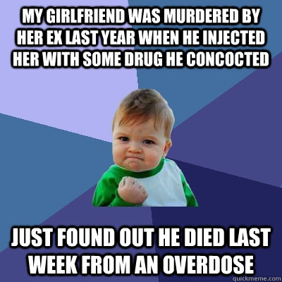 My girlfriend was murdered by her ex last year when he injected her with some drug he concocted  Just found out he died last week from an overdose - My girlfriend was murdered by her ex last year when he injected her with some drug he concocted  Just found out he died last week from an overdose  Success Kid