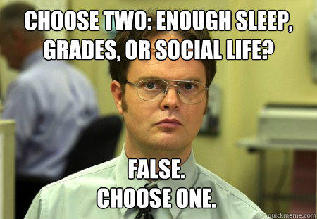 Choose Two: enough sleep, grades, or social Life? False. Choose One. - Choose Two: enough sleep, grades, or social Life? False. Choose One.  Dwight
