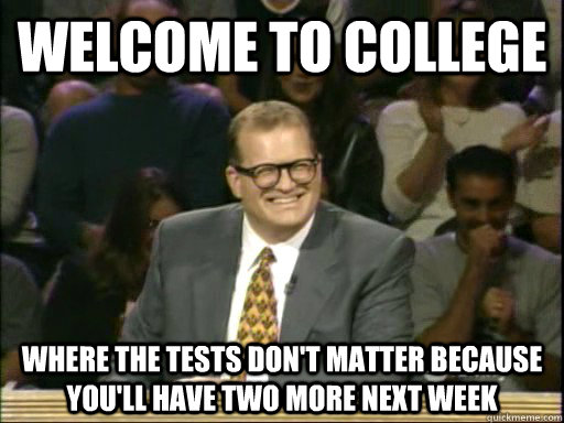 Welcome to college where the tests don't matter because you'll have two more next week