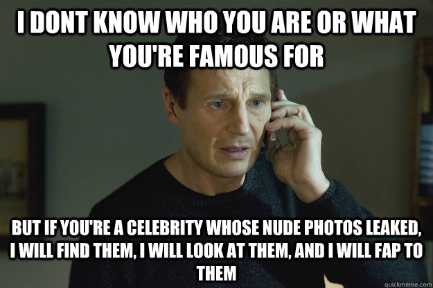 I dont know who you are or what you're famous for but if you're a celebrity whose nude photos leaked, I will find them, I will look at them, and I will fap to them