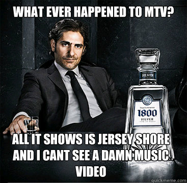 What ever happened to MTV? aLL IT SHOWS IS JERSEY SHORE AND I CANT SEE A DAMN MUSIC VIDEO  Old School Mafia Guy