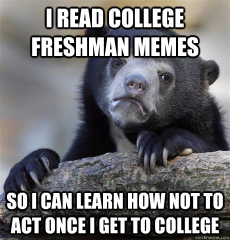 I read College Freshman memes So i can learn how not to act once i get to college - I read College Freshman memes So i can learn how not to act once i get to college  Confession Bear