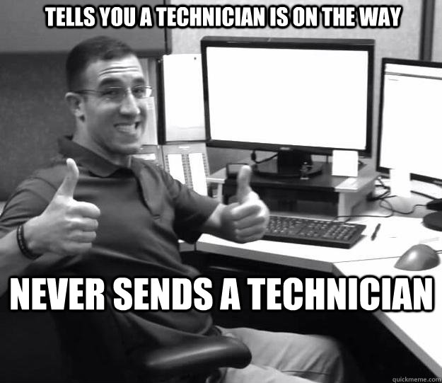 TELLS YOU A TECHNICIAN IS ON THE WAY NEVER SENDS A TECHNICIAN