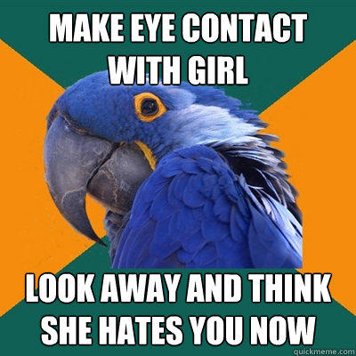 Make eye contact with girl Look away and think she hates you now - Make eye contact with girl Look away and think she hates you now  Paranoid Parrot