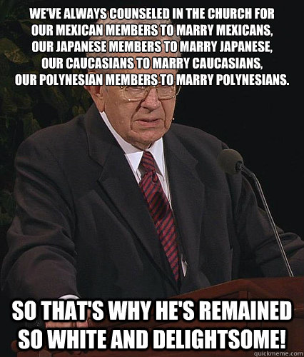 We've always counseled in the Church for  our Mexican members to marry Mexicans, our Japanese members to marry Japanese, our Caucasians to marry Caucasians, our Polynesian members to marry Polynesians. So that's why he's remained so white and delightsome!  Anti Fudge Packer