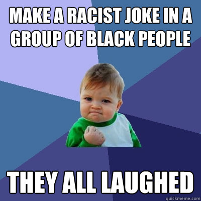 Make a racist joke in a group of black people they all laughed - Make a racist joke in a group of black people they all laughed  Success Kid