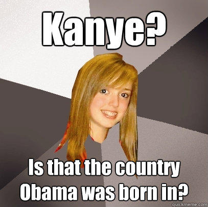 Kanye? Is that the country Obama was born in? - Kanye? Is that the country Obama was born in?  Musically Oblivious 8th Grader