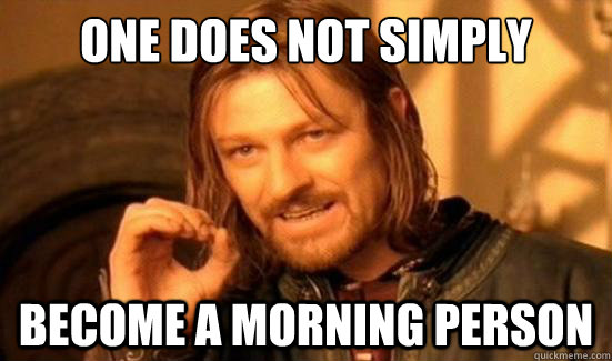 One Does Not Simply become a morning person - One Does Not Simply become a morning person  Boromir