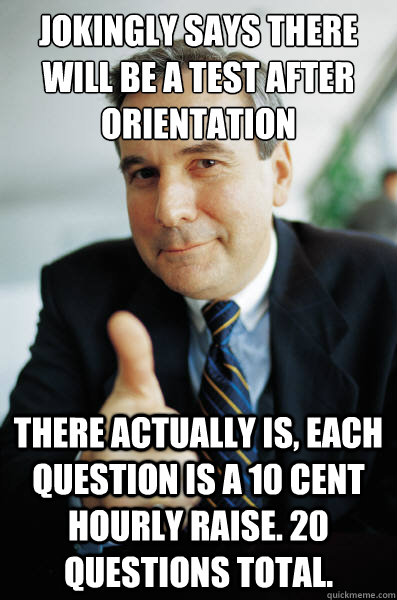 Jokingly says there will be a test after orientation There actually is, each question is a 10 cent hourly raise. 20 questions total. - Jokingly says there will be a test after orientation There actually is, each question is a 10 cent hourly raise. 20 questions total.  Good Guy Boss