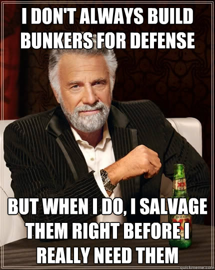 I don't always build bunkers for defense But when I do, I salvage them right before I really need them - I don't always build bunkers for defense But when I do, I salvage them right before I really need them  The Most Interesting Man In The World