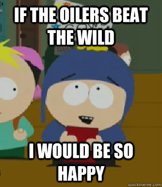 IF THE OILERS BEAT THE WILD I would be so happy - IF THE OILERS BEAT THE WILD I would be so happy  Craig - I would be so happy