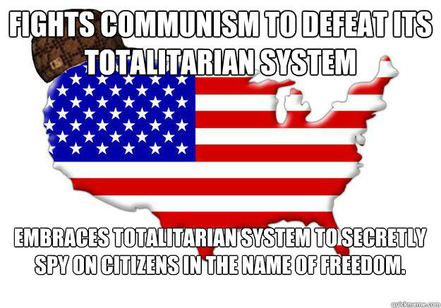 fights communism to defeat its totalitarian system Embraces totalitarian system to secretly spy on citizens in the name of Freedom.  Scumbag america
