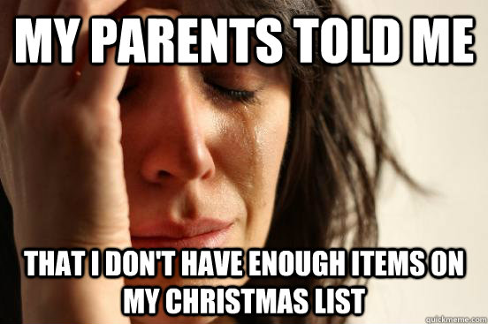 My parents told me that I don't have enough items on my Christmas list - My parents told me that I don't have enough items on my Christmas list  First World Problems