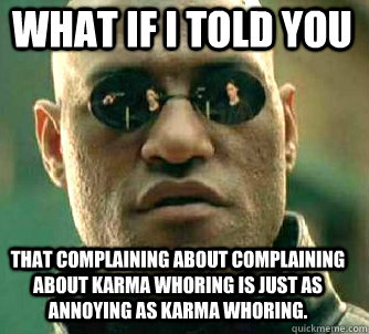 what if i told you that complaining about complaining about karma whoring is just as annoying as karma whoring. - what if i told you that complaining about complaining about karma whoring is just as annoying as karma whoring.  Matrix Morpheus