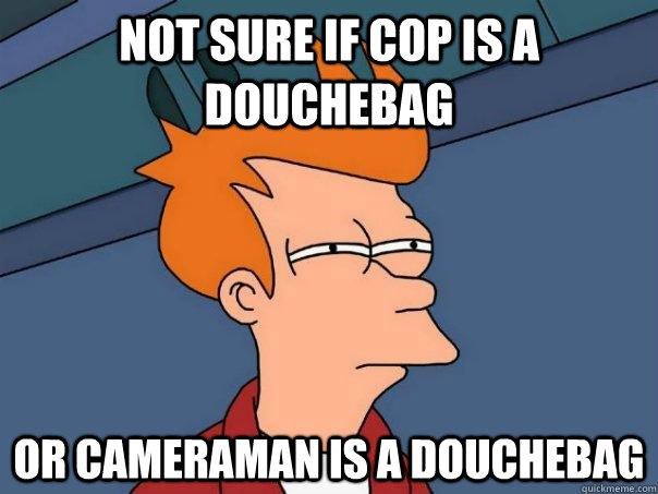 Not sure if cop is a douchebag or cameraman is a douchebag  Futurama Fry