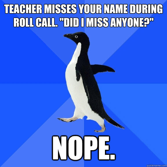 teacher misses your name during roll call.