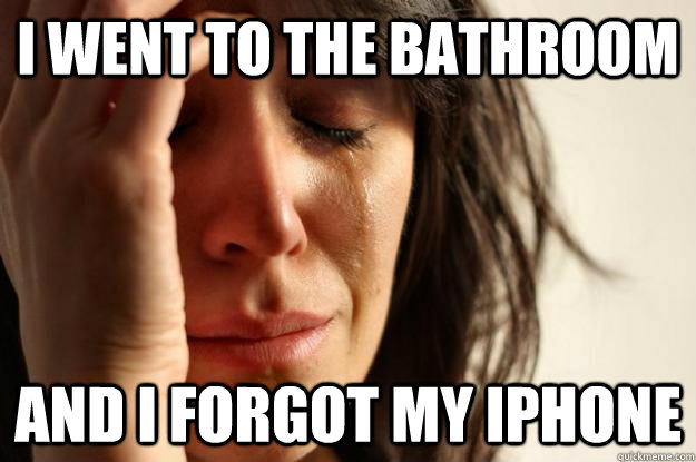 i went to the bathroom and i forgot my iphone - i went to the bathroom and i forgot my iphone  First World Problems