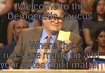WELCOME TO THE DEMOCRATIC CAUCUS  WHERE THE RULES ARE MADE UP AND YOUR VOTES DON'T MATTER  Whose Line