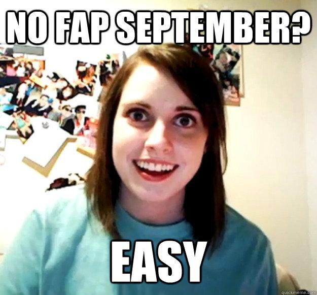 No fap September? easy - No fap September? easy  Overly Attached Girlfriend