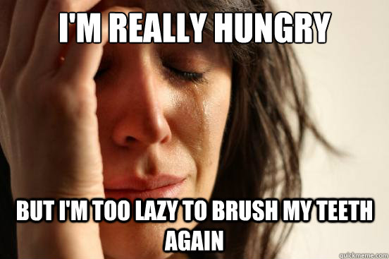 I'm really hungry But I'm too lazy to brush my teeth again - I'm really hungry But I'm too lazy to brush my teeth again  First World Problems
