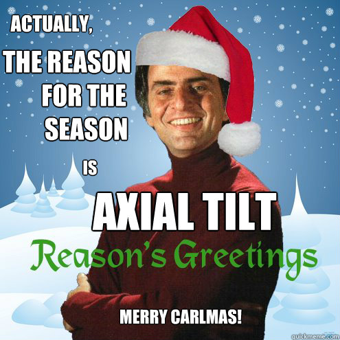 Actually, the reason        for the         season is axial tilt Merry Carlmas! - Actually, the reason        for the         season is axial tilt Merry Carlmas!  carl sagan christmas jesus christ axial tilt science evolution space nasa earth