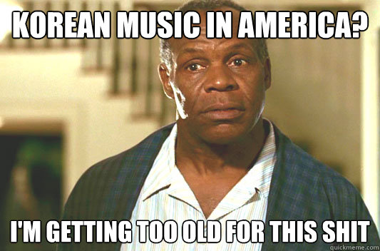 korean music in america? I'm getting too old for this shit - korean music in america? I'm getting too old for this shit  Glover getting old
