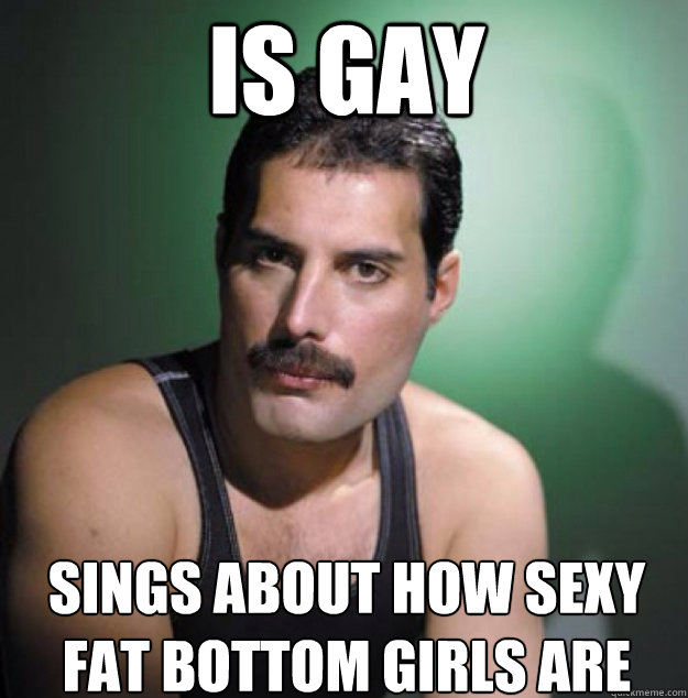 is gay sings about how sexy fat bottom girls are - is gay sings about how sexy fat bottom girls are  Freddy Mercury