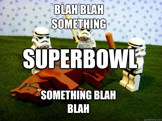 Blah blah something superbowl something blah blah - Blah blah something superbowl something blah blah  Beating Dead Horse Stormtroopers