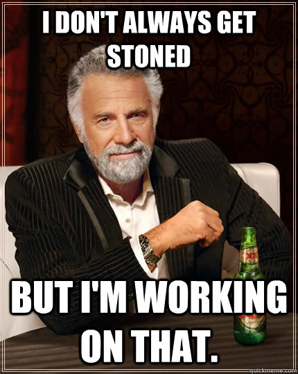 I don't always get stoned but I'm working on that. - I don't always get stoned but I'm working on that.  The Most Interesting Man In The World