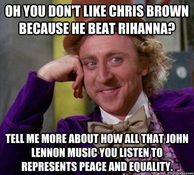 Oh you don't like Chris Brown because he beat Rihanna? Tell me more about how all that John Lennon music you listen to represents peace and equality. - Oh you don't like Chris Brown because he beat Rihanna? Tell me more about how all that John Lennon music you listen to represents peace and equality.  Misc