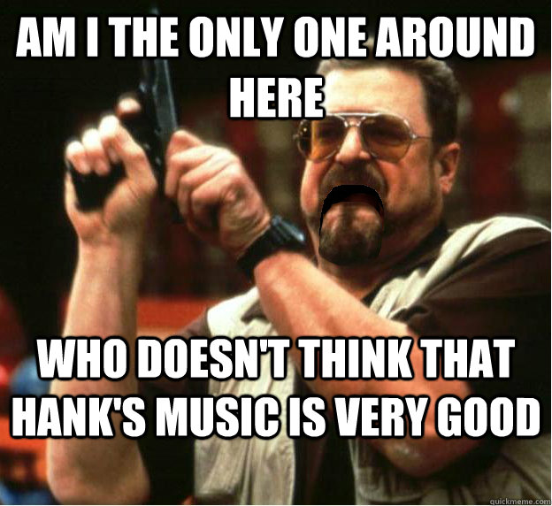 Am i the only one around here who doesn't think that Hank's music is very good - Am i the only one around here who doesn't think that Hank's music is very good  Misc