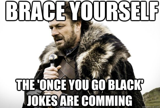 Brace Yourself  The 'once you go black' jokes are comming