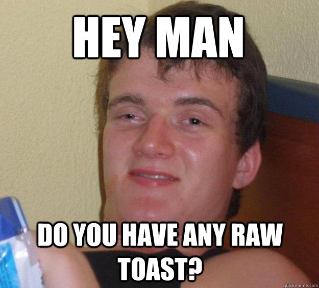 Hey man Do you have any raw toast? - Hey man Do you have any raw toast?  10 Guy