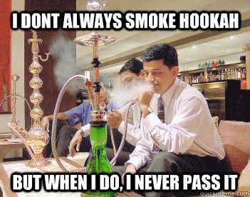 I dont always smoke hookah but when i do, I never pass it