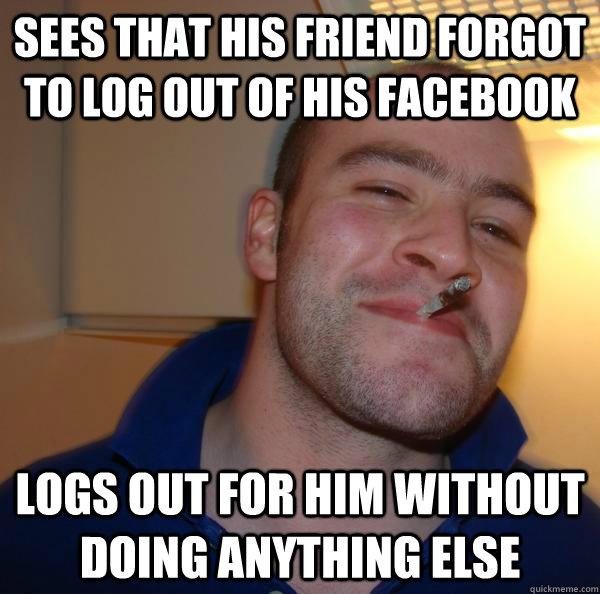 Sees that his friend forgot to log out of his facebook Logs out for him without doing anything else - Sees that his friend forgot to log out of his facebook Logs out for him without doing anything else  Misc